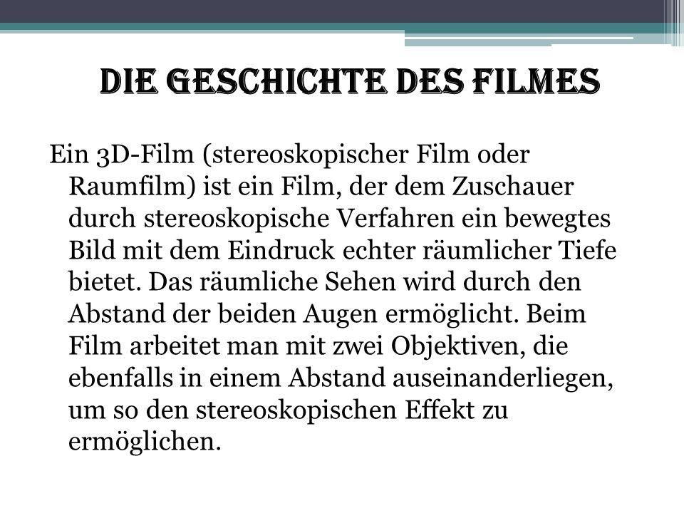 Die Geschichte des Filmes Ein 3D-Film (stereoskopischer Film oder Raumfilm) ist ein Film, der dem Zuschauer durch stereoskopische Verfahren ein bewegt