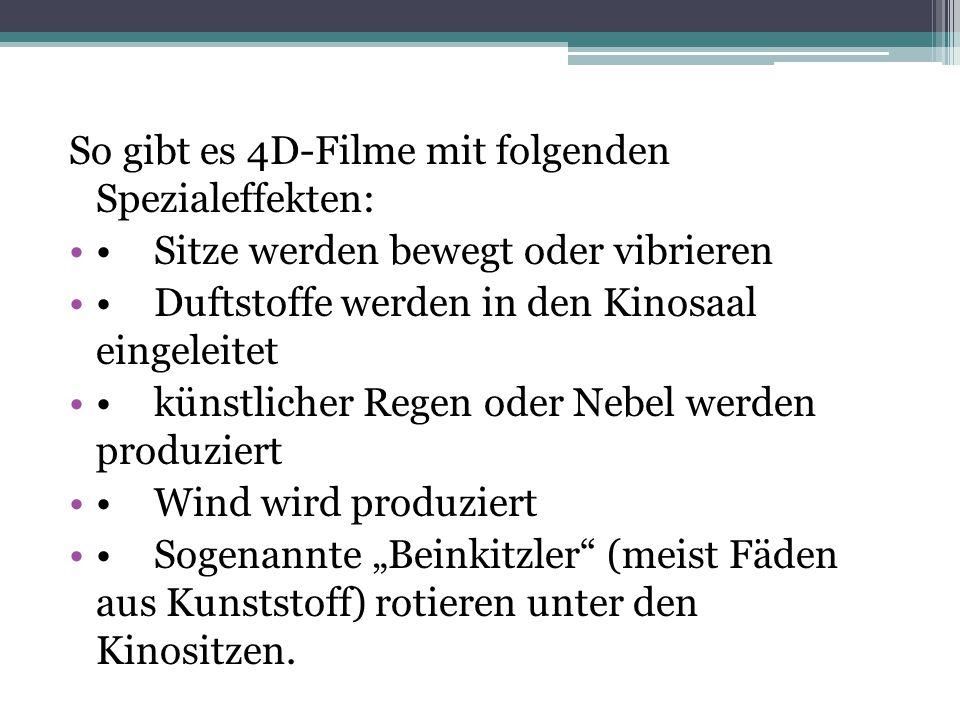 So gibt es 4D-Filme mit folgenden Spezialeffekten: Sitze werden bewegt oder vibrieren Duftstoffe werden in den Kinosaal eingeleitet künstlicher Regen