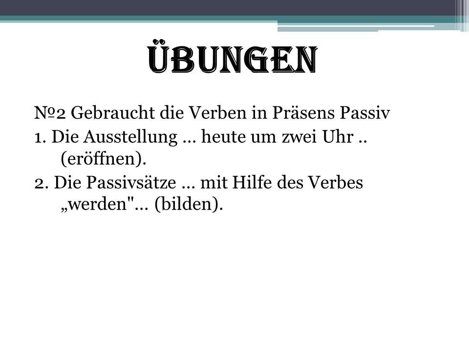 """Übungen №2 Gebraucht die Verben in Präsens Passiv 1. Die Ausstellung... heute um zwei Uhr.. (eröffnen). 2. Die Passivsätze... mit Hilfe des Verbes """"we"""