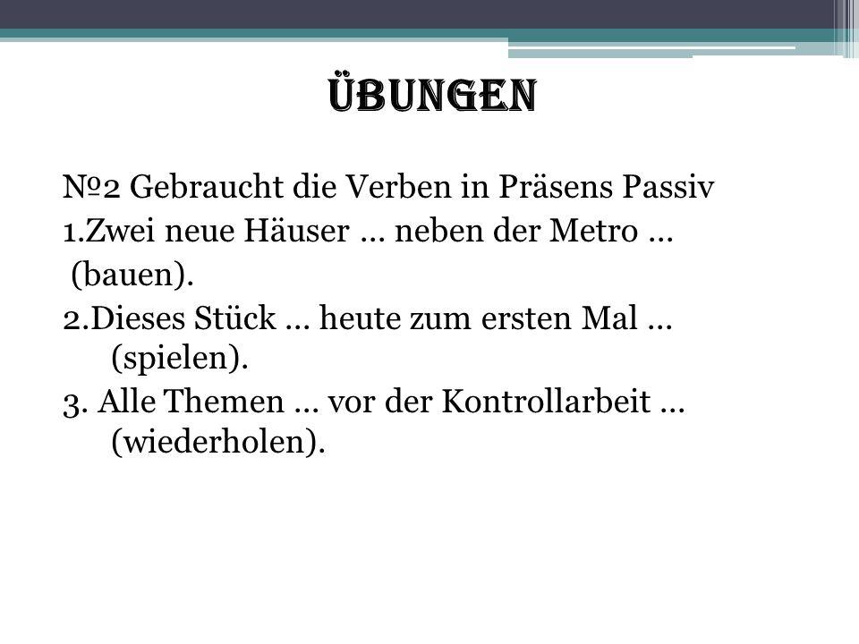 Übungen №2 Gebraucht die Verben in Präsens Passiv 1.Zwei neue Häuser... neben der Metro... (bauen). 2.Dieses Stück... heute zum ersten Mal... (spielen