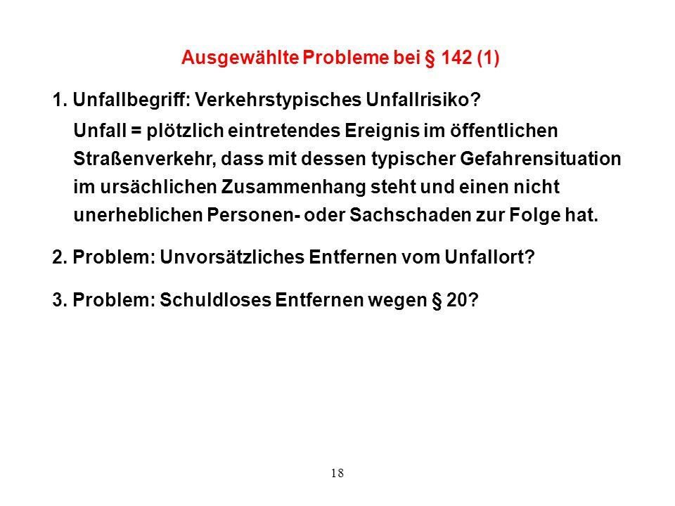 18 Ausgewählte Probleme bei § 142 (1) 1. Unfallbegriff: Verkehrstypisches Unfallrisiko? Unfall = plötzlich eintretendes Ereignis im öffentlichen Straß