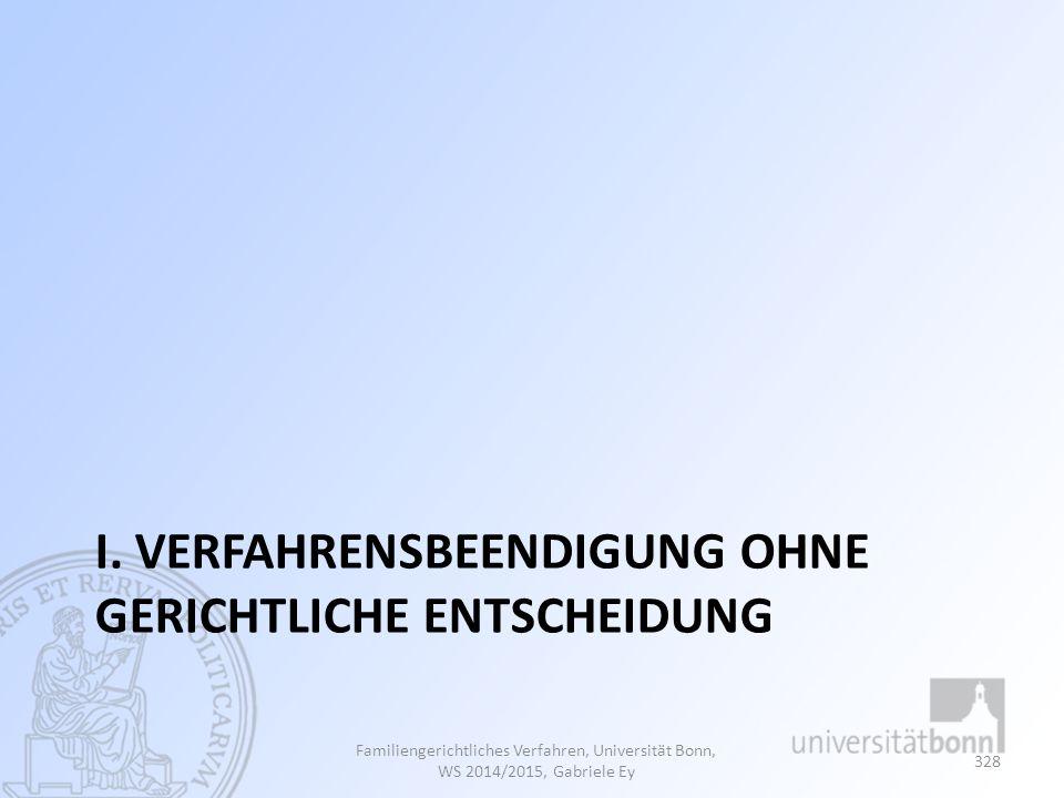 I. VERFAHRENSBEENDIGUNG OHNE GERICHTLICHE ENTSCHEIDUNG Familiengerichtliches Verfahren, Universität Bonn, WS 2014/2015, Gabriele Ey 328