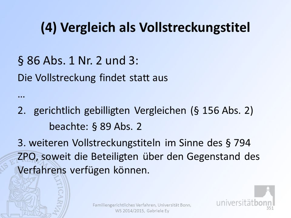 (4) Vergleich als Vollstreckungstitel § 86 Abs. 1 Nr. 2 und 3: Die Vollstreckung findet statt aus … 2.gerichtlich gebilligten Vergleichen (§ 156 Abs.