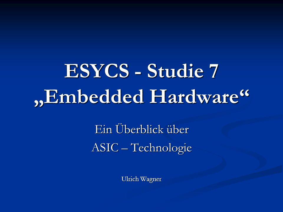 """ESYCS - Studie 7 """"Embedded Hardware"""" Ein Überblick über ASIC – Technologie Ulrich Wagner"""