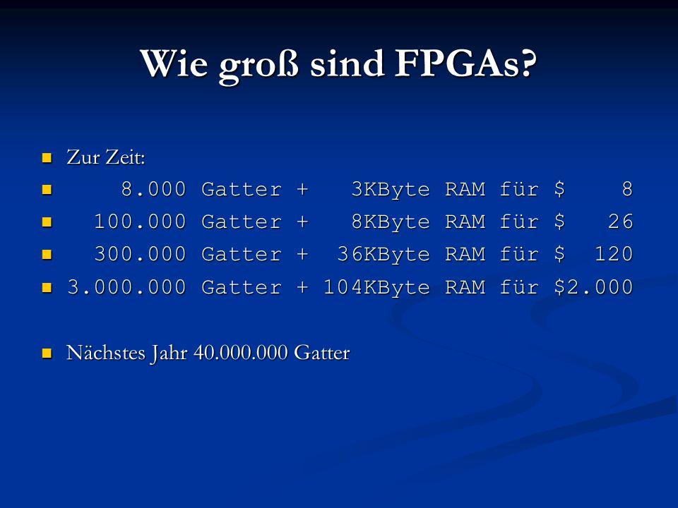 Wie groß sind FPGAs? Zur Zeit: Zur Zeit: 8.000 Gatter + 3KByte RAM für $ 8 8.000 Gatter + 3KByte RAM für $ 8 100.000 Gatter + 8KByte RAM für $ 26 100.