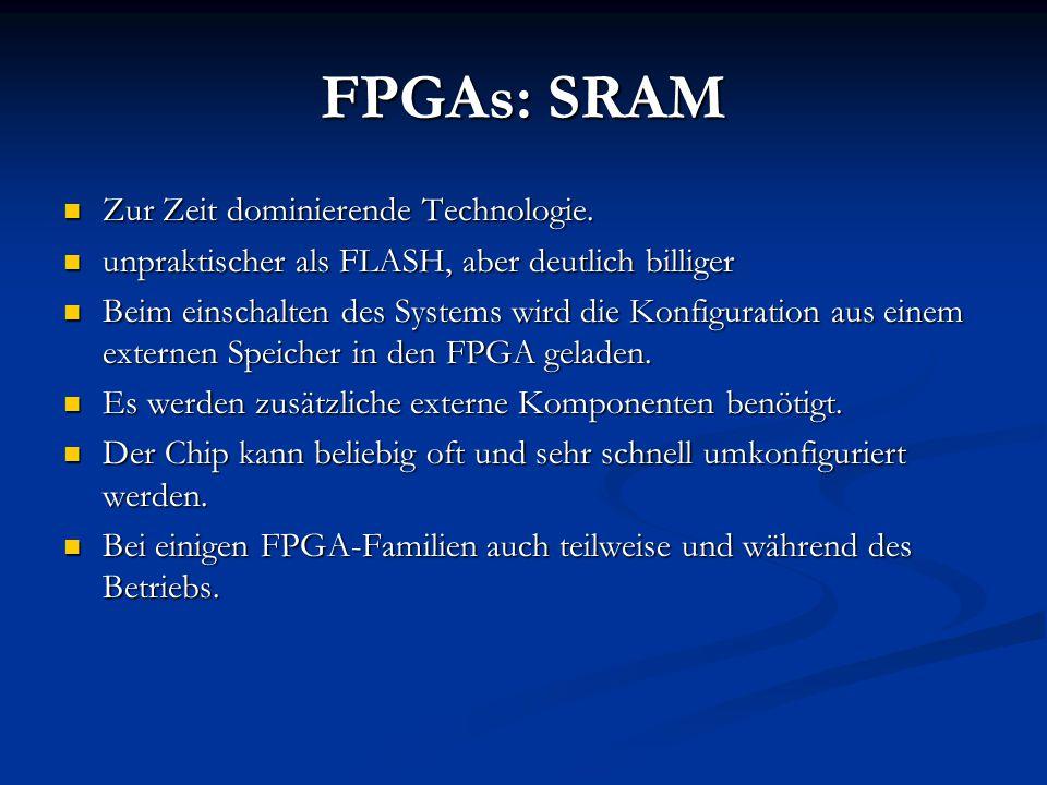 FPGAs: SRAM Zur Zeit dominierende Technologie. Zur Zeit dominierende Technologie. unpraktischer als FLASH, aber deutlich billiger unpraktischer als FL