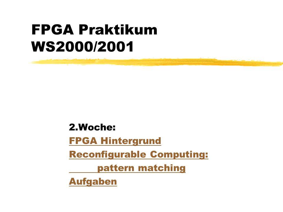 FPGA Praktikum WS2000/2001 2.Woche: FPGA Hintergrund Reconfigurable Computing: pattern matching Aufgaben