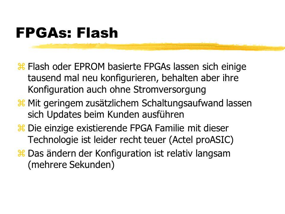 FPGAs: Flash zFlash oder EPROM basierte FPGAs lassen sich einige tausend mal neu konfigurieren, behalten aber ihre Konfiguration auch ohne Stromversorgung zMit geringem zusätzlichem Schaltungsaufwand lassen sich Updates beim Kunden ausführen zDie einzige existierende FPGA Familie mit dieser Technologie ist leider recht teuer (Actel proASIC) zDas ändern der Konfiguration ist relativ langsam (mehrere Sekunden)