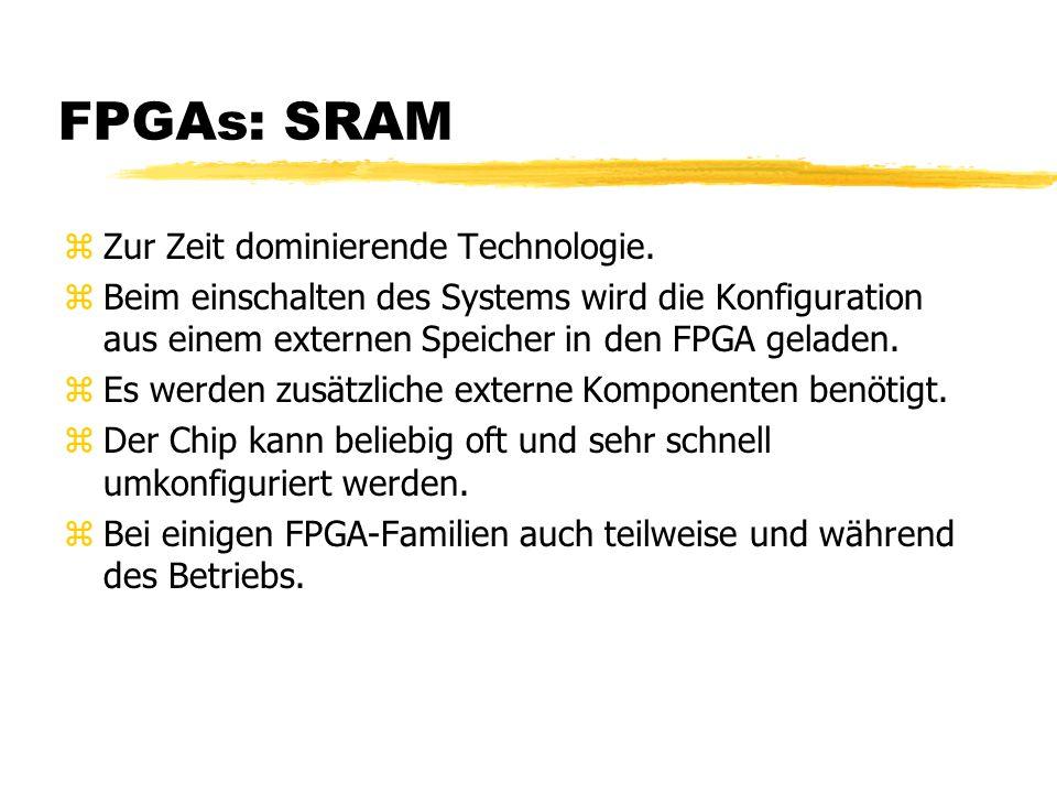 FPGAs: SRAM zZur Zeit dominierende Technologie. zBeim einschalten des Systems wird die Konfiguration aus einem externen Speicher in den FPGA geladen.
