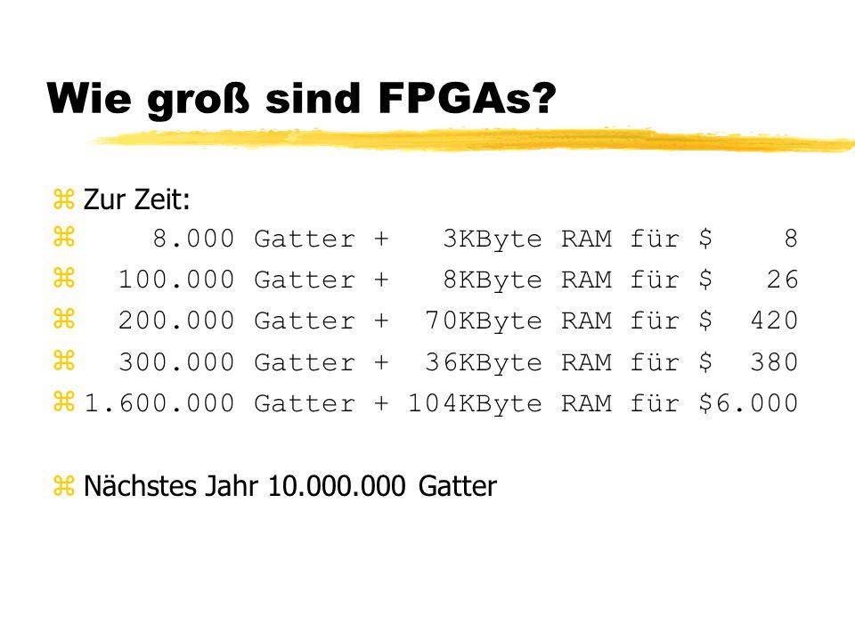 Wie groß sind FPGAs? zZur Zeit: z 8.000 Gatter + 3KByte RAM für $ 8 z 100.000 Gatter + 8KByte RAM für $ 26 z 200.000 Gatter + 70KByte RAM für $ 420 z