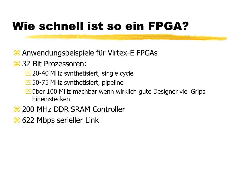 Wie schnell ist so ein FPGA? zAnwendungsbeispiele für Virtex-E FPGAs z32 Bit Prozessoren: y20-40 MHz synthetisiert, single cycle y50-75 MHz synthetisi