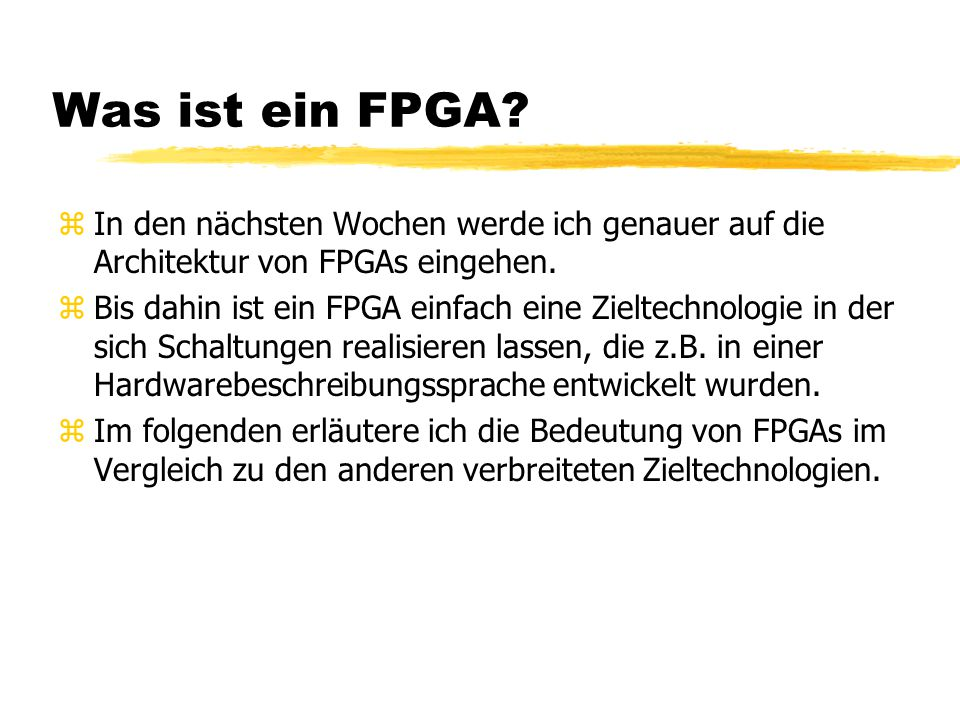 Was ist ein FPGA? zIn den nächsten Wochen werde ich genauer auf die Architektur von FPGAs eingehen. zBis dahin ist ein FPGA einfach eine Zieltechnolog