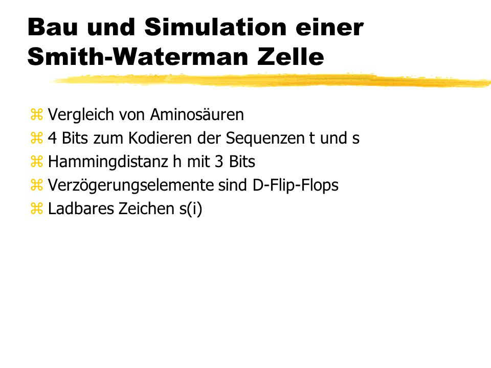 Bau und Simulation einer Smith-Waterman Zelle zVergleich von Aminosäuren z4 Bits zum Kodieren der Sequenzen t und s zHammingdistanz h mit 3 Bits zVerzögerungselemente sind D-Flip-Flops zLadbares Zeichen s(i)