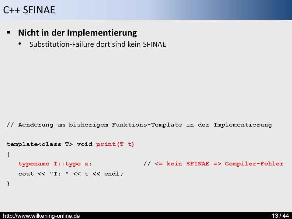 C++ SFINAE http://www.wilkening-online.de13 / 44  Nicht in der Implementierung Substitution-Failure dort sind kein SFINAE // Aenderung am bisherigem