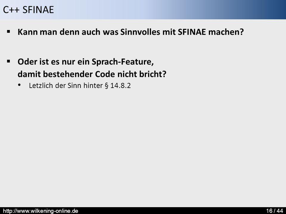 C++ SFINAE http://www.wilkening-online.de16 / 44  Kann man denn auch was Sinnvolles mit SFINAE machen?  Oder ist es nur ein Sprach-Feature, damit be