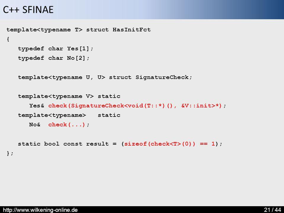 C++ SFINAE http://www.wilkening-online.de21 / 44 template struct HasInitFct { typedef char Yes[1]; typedef char No[2]; template struct SignatureCheck;