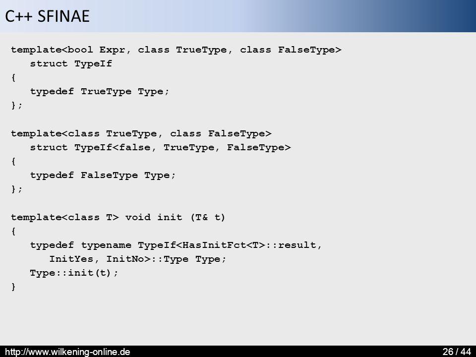 C++ SFINAE http://www.wilkening-online.de26 / 44 template struct TypeIf { typedef TrueType Type; }; template struct TypeIf { typedef FalseType Type; }