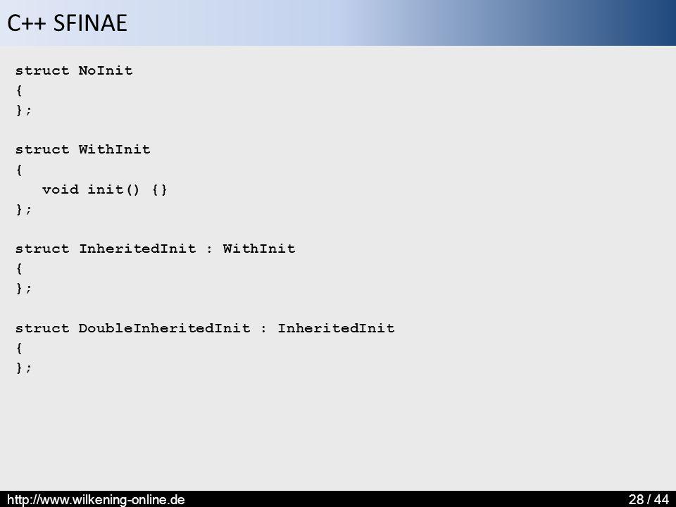 C++ SFINAE http://www.wilkening-online.de28 / 44 struct NoInit { }; struct WithInit { void init() {} }; struct InheritedInit : WithInit { }; struct Do