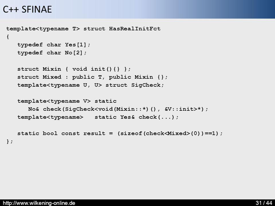 C++ SFINAE http://www.wilkening-online.de31 / 44 template struct HasRealInitFct { typedef char Yes[1]; typedef char No[2]; struct Mixin { void init(){