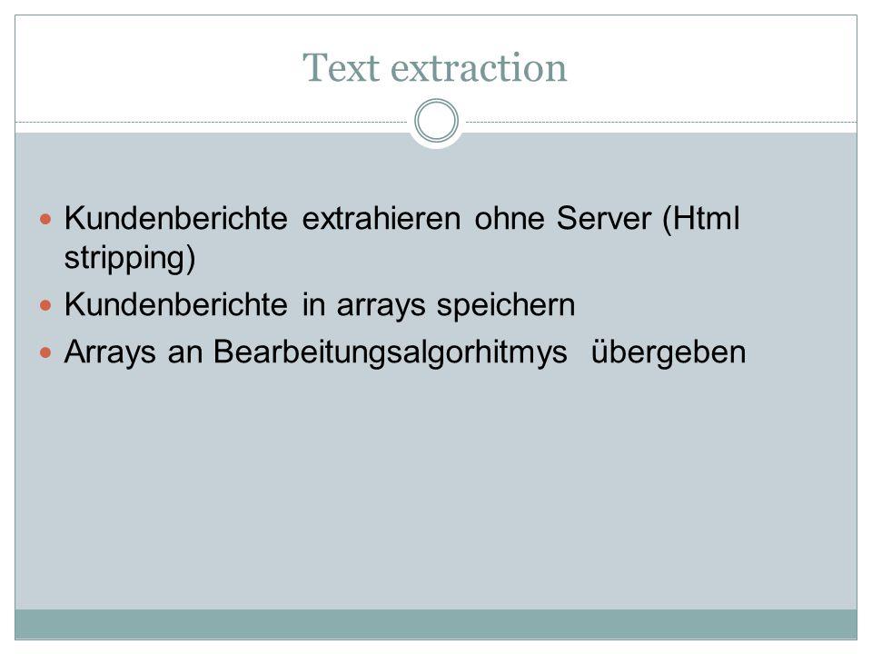 Text extraction Kundenberichte extrahieren ohne Server (Html stripping) Kundenberichte in arrays speichern Arrays an Bearbeitungsalgorhitmys übergeben