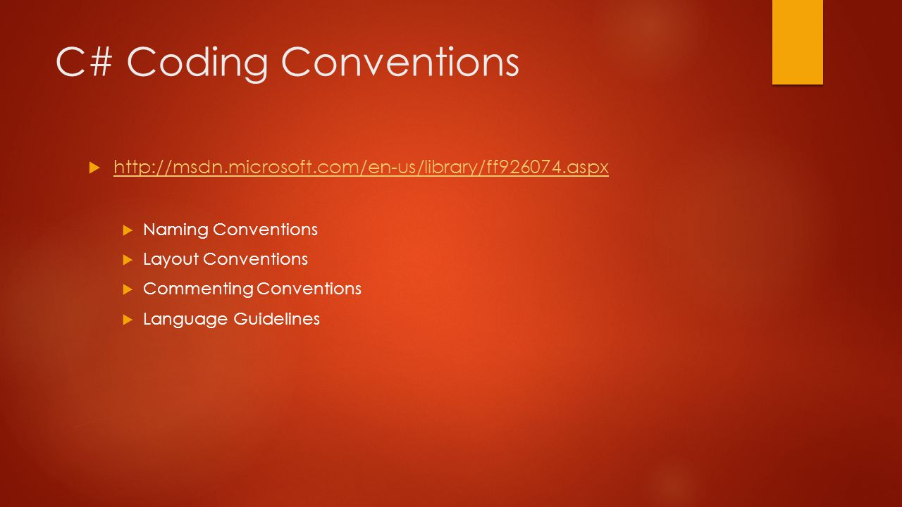C# Coding Conventions  http://msdn.microsoft.com/en-us/library/ff926074.aspx http://msdn.microsoft.com/en-us/library/ff926074.aspx  Naming Conventions  Layout Conventions  Commenting Conventions  Language Guidelines
