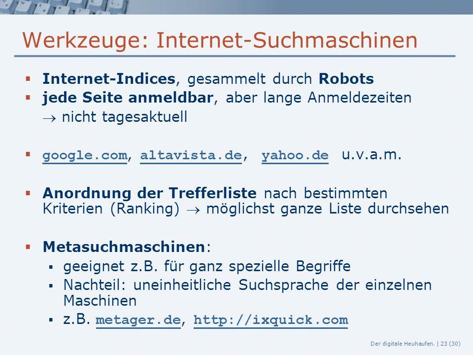 Der digitale Heuhaufen. | 23 (30) Werkzeuge: Internet-Suchmaschinen  Internet-Indices, gesammelt durch Robots  jede Seite anmeldbar, aber lange Anme