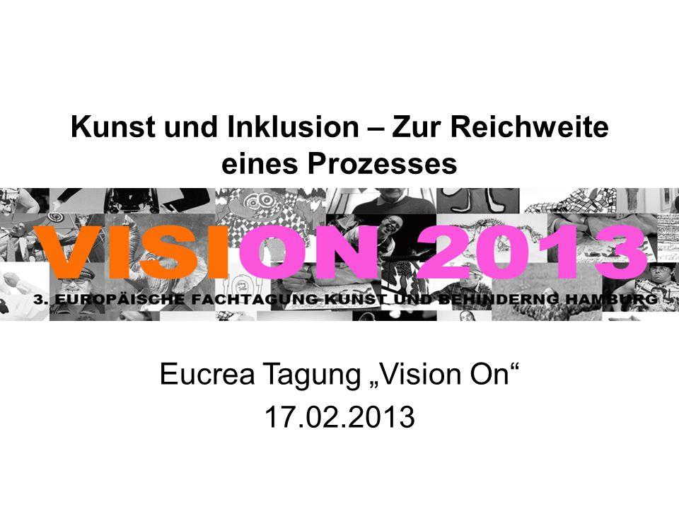 """Kunst und Inklusion – Zur Reichweite eines Prozesses Eucrea Tagung """"Vision On"""" 17.02.2013"""