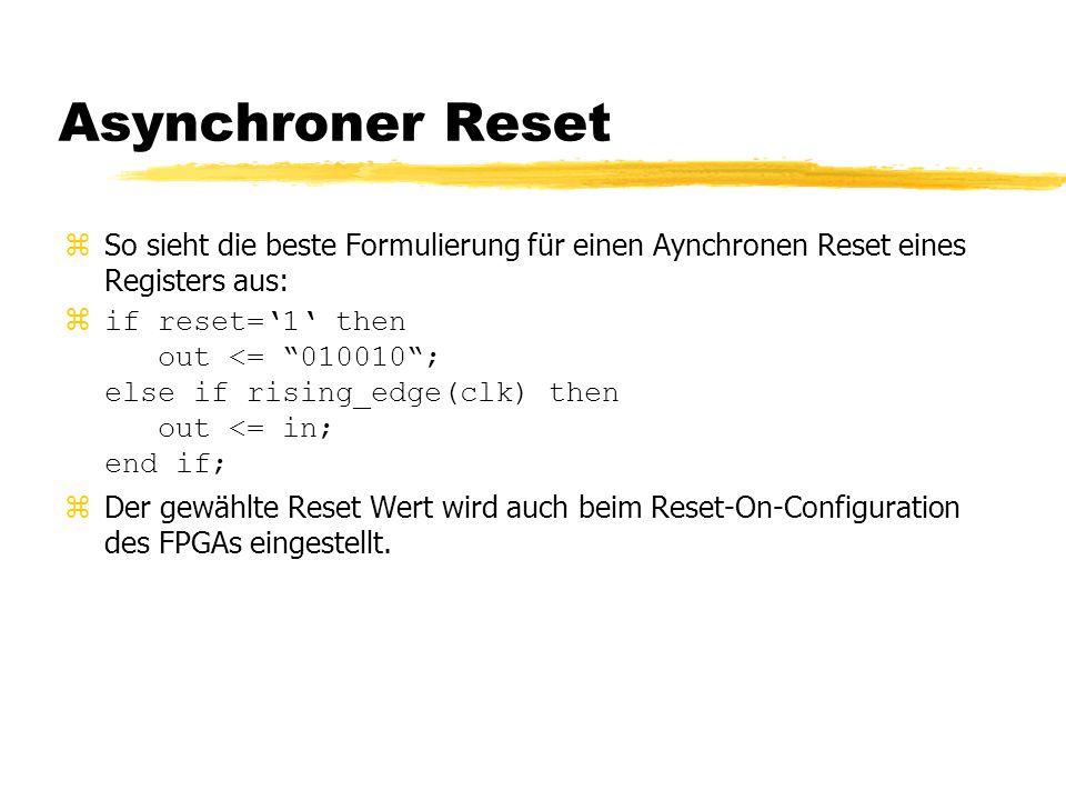 Asynchroner Reset zSo sieht die beste Formulierung für einen Aynchronen Reset eines Registers aus: zif reset='1' then out <= 010010 ; else if rising_edge(clk) then out <= in; end if; zDer gewählte Reset Wert wird auch beim Reset-On-Configuration des FPGAs eingestellt.