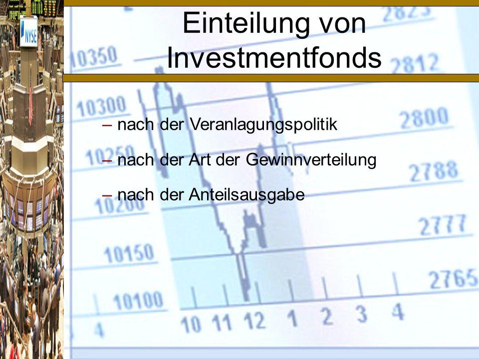 –nach der Veranlagungspolitik –nach der Art der Gewinnverteilung –nach der Anteilsausgabe Einteilung von Investmentfonds