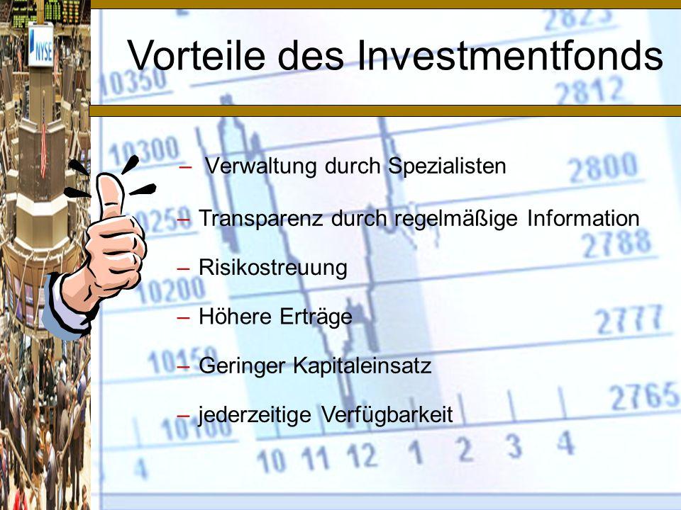 –Verwaltung durch Spezialisten Vorteile des Investmentfonds –Transparenz durch regelmäßige Information –Risikostreuung –Höhere Erträge –Geringer Kapitaleinsatz –jederzeitige Verfügbarkeit