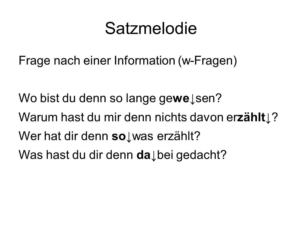Satzmelodie Frage nach einer Information (w-Fragen) Wo bist du denn so lange gewe↓sen? Warum hast du mir denn nichts davon erzählt↓? Wer hat dir denn