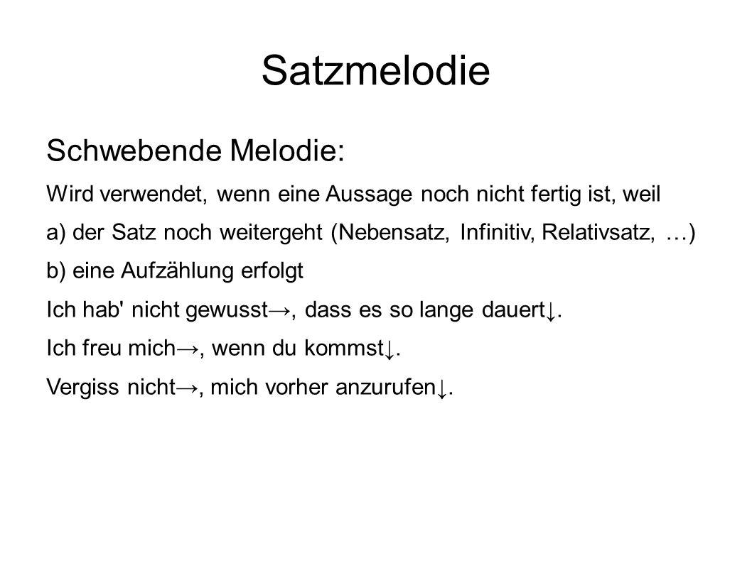 Satzmelodie Schwebende Melodie: Wird verwendet, wenn eine Aussage noch nicht fertig ist, weil a) der Satz noch weitergeht (Nebensatz, Infinitiv, Relat