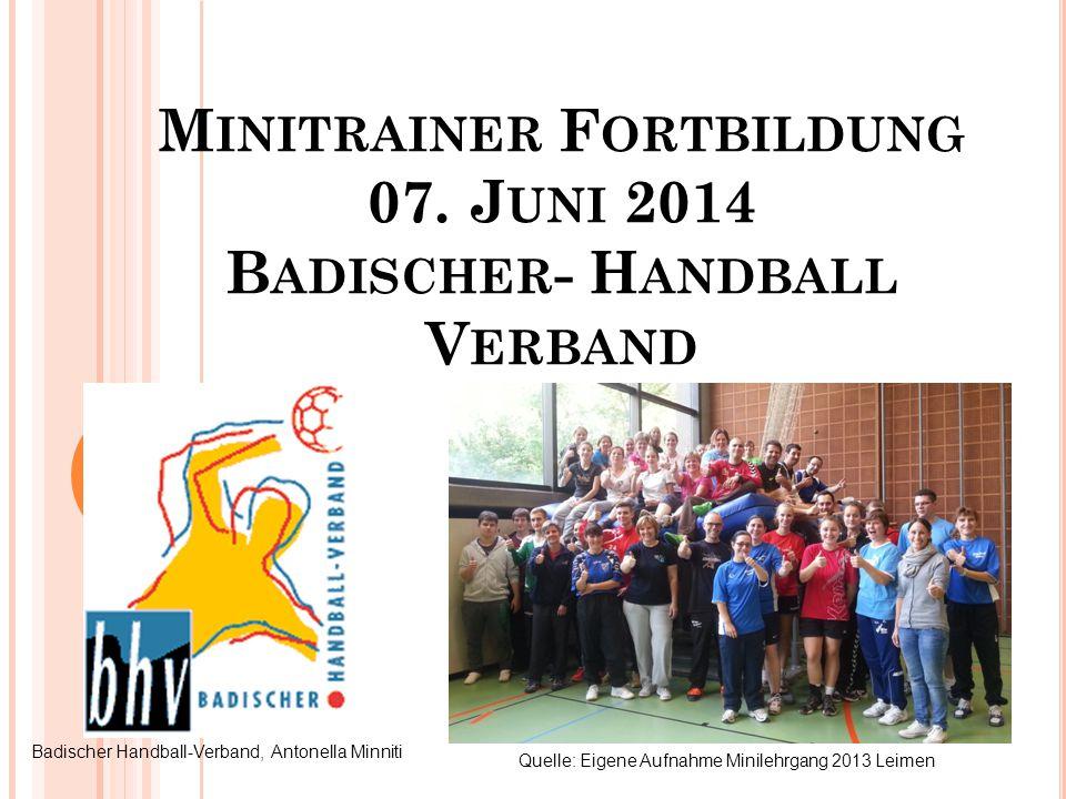 M INITRAINER F ORTBILDUNG 07. J UNI 2014 B ADISCHER - H ANDBALL V ERBAND Badischer Handball-Verband, Antonella Minniti Quelle: Eigene Aufnahme Minileh