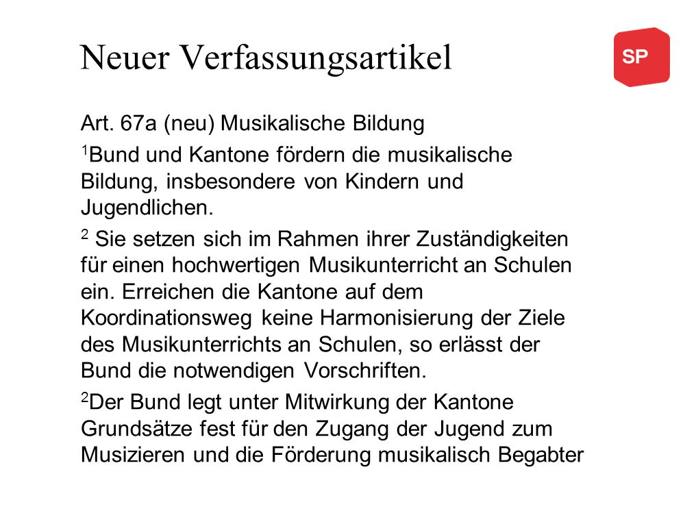 Neuer Verfassungsartikel Art. 67a (neu) Musikalische Bildung 1 Bund und Kantone fördern die musikalische Bildung, insbesondere von Kindern und Jugendl