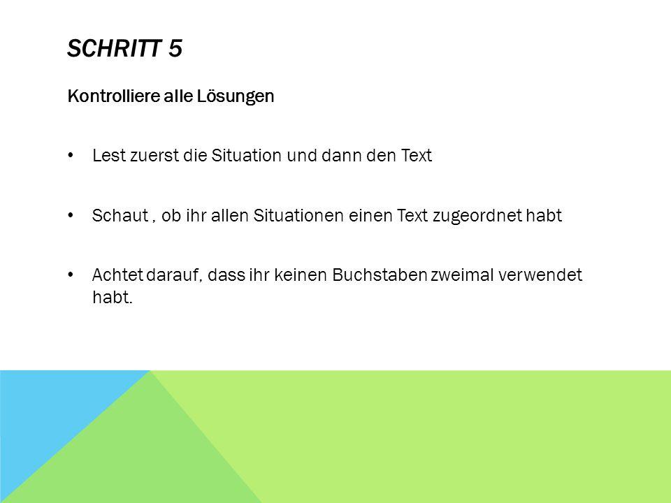 SCHRITT 5 Kontrolliere alle Lösungen Lest zuerst die Situation und dann den Text Schaut, ob ihr allen Situationen einen Text zugeordnet habt Achtet darauf, dass ihr keinen Buchstaben zweimal verwendet habt.