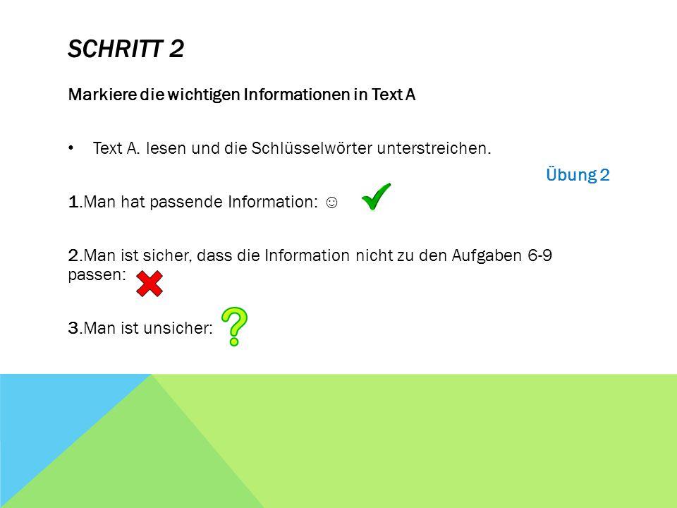 SCHRITT 2 Markiere die wichtigen Informationen in Text A Text A. lesen und die Schlüsselwörter unterstreichen. Übung 2 1.Man hat passende Information: