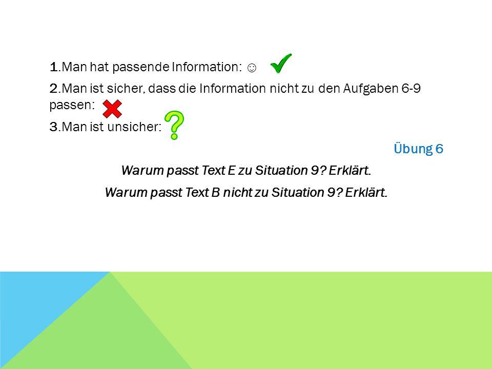1.Man hat passende Information: ☺ 2.Man ist sicher, dass die Information nicht zu den Aufgaben 6-9 passen: 3.Man ist unsicher: Übung 6 Warum passt Text E zu Situation 9.