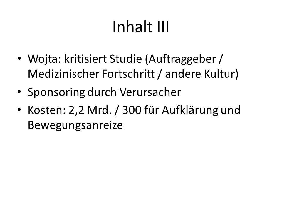Inhalt III Wojta: kritisiert Studie (Auftraggeber / Medizinischer Fortschritt / andere Kultur) Sponsoring durch Verursacher Kosten: 2,2 Mrd.
