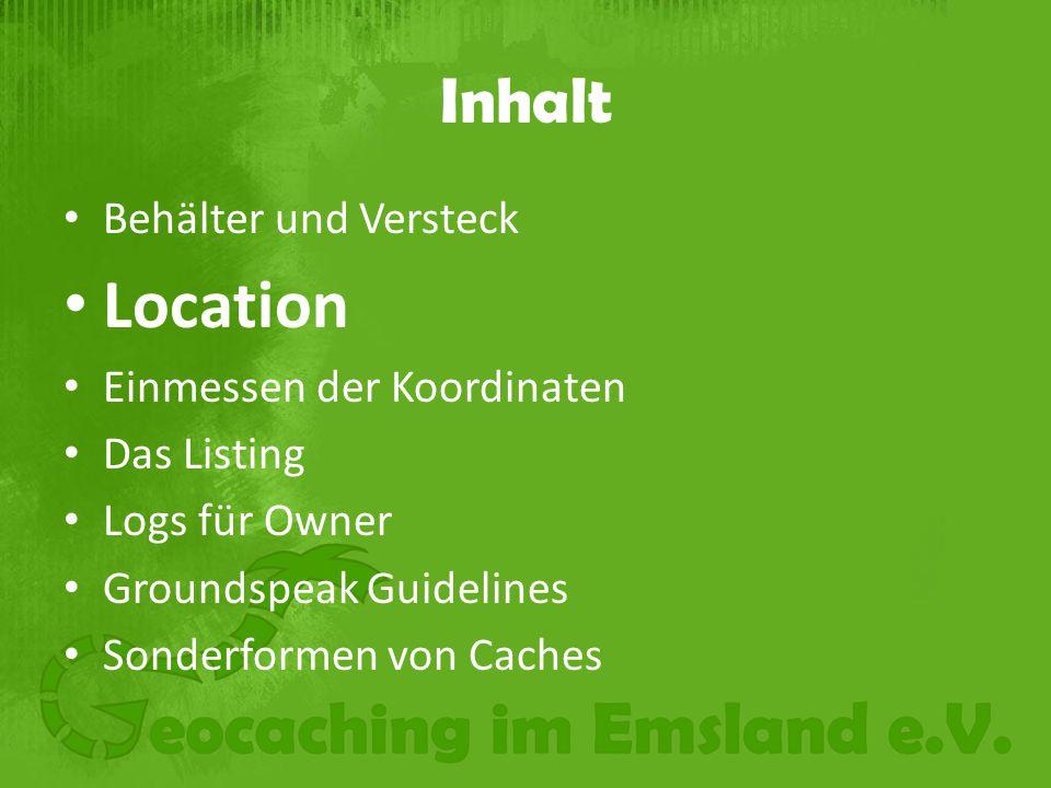Inhalt Behälter und Versteck Location Einmessen der Koordinaten Das Listing Logs für Owner Groundspeak Guidelines Sonderformen von Caches