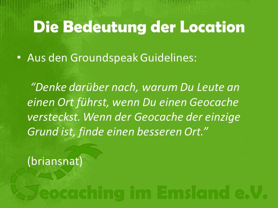 Die Bedeutung der Location Aus den Groundspeak Guidelines: Denke darüber nach, warum Du Leute an einen Ort führst, wenn Du einen Geocache versteckst.