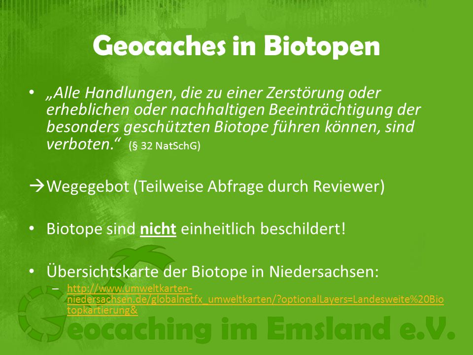 """Geocaches in Biotopen """"Alle Handlungen, die zu einer Zerstörung oder erheblichen oder nachhaltigen Beeinträchtigung der besonders geschützten Biotope führen können, sind verboten. (§ 32 NatSchG)  Wegegebot (Teilweise Abfrage durch Reviewer) Biotope sind nicht einheitlich beschildert."""