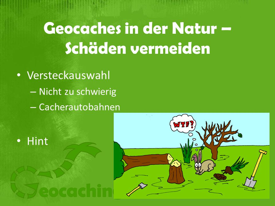 Geocaches in der Natur – Schäden vermeiden Versteckauswahl – Nicht zu schwierig – Cacherautobahnen Hint
