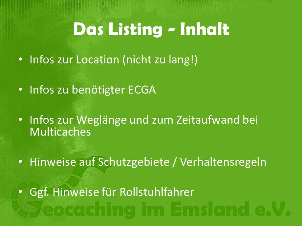 Das Listing - Inhalt Infos zur Location (nicht zu lang!) Infos zu benötigter ECGA Infos zur Weglänge und zum Zeitaufwand bei Multicaches Hinweise auf Schutzgebiete / Verhaltensregeln Ggf.