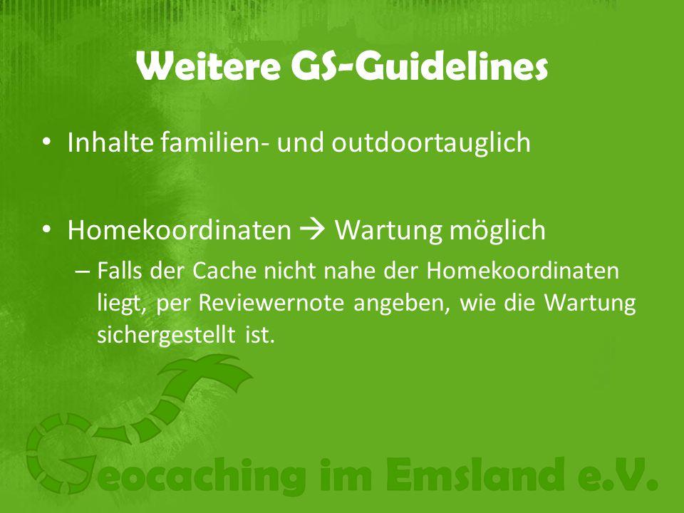 Weitere GS-Guidelines Inhalte familien- und outdoortauglich Homekoordinaten  Wartung möglich – Falls der Cache nicht nahe der Homekoordinaten liegt, per Reviewernote angeben, wie die Wartung sichergestellt ist.