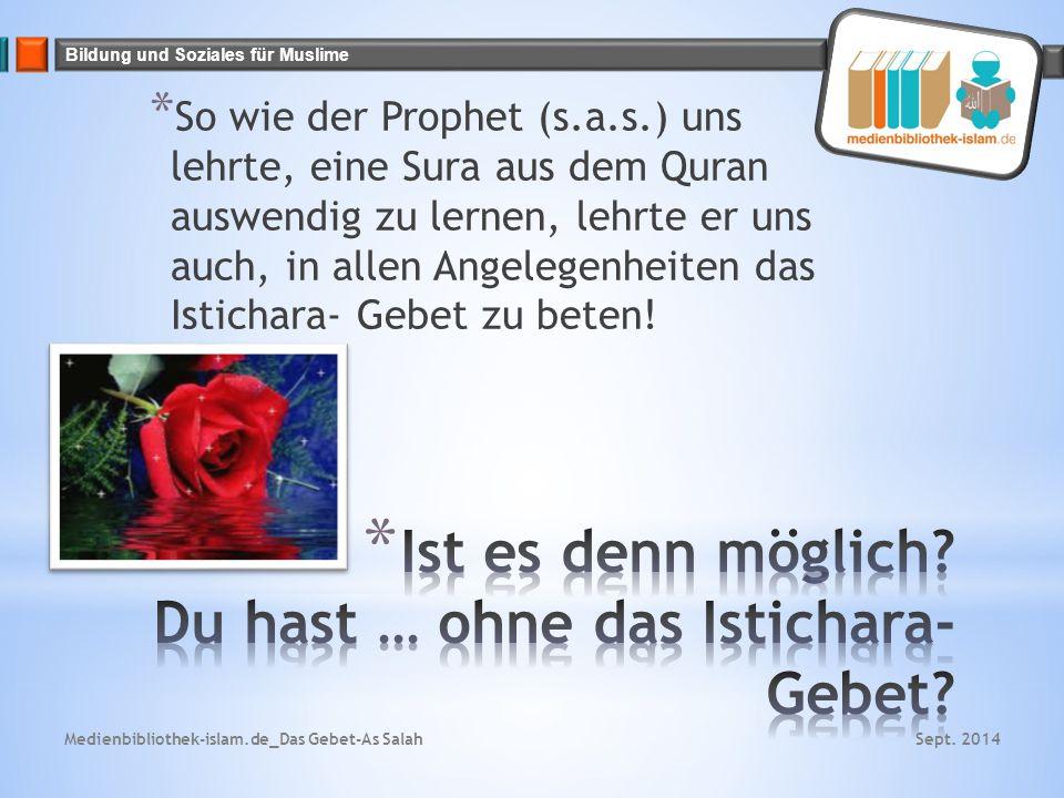 Bildung und Soziales für Muslime * So wie der Prophet (s.a.s.) uns lehrte, eine Sura aus dem Quran auswendig zu lernen, lehrte er uns auch, in allen Angelegenheiten das Istichara- Gebet zu beten.