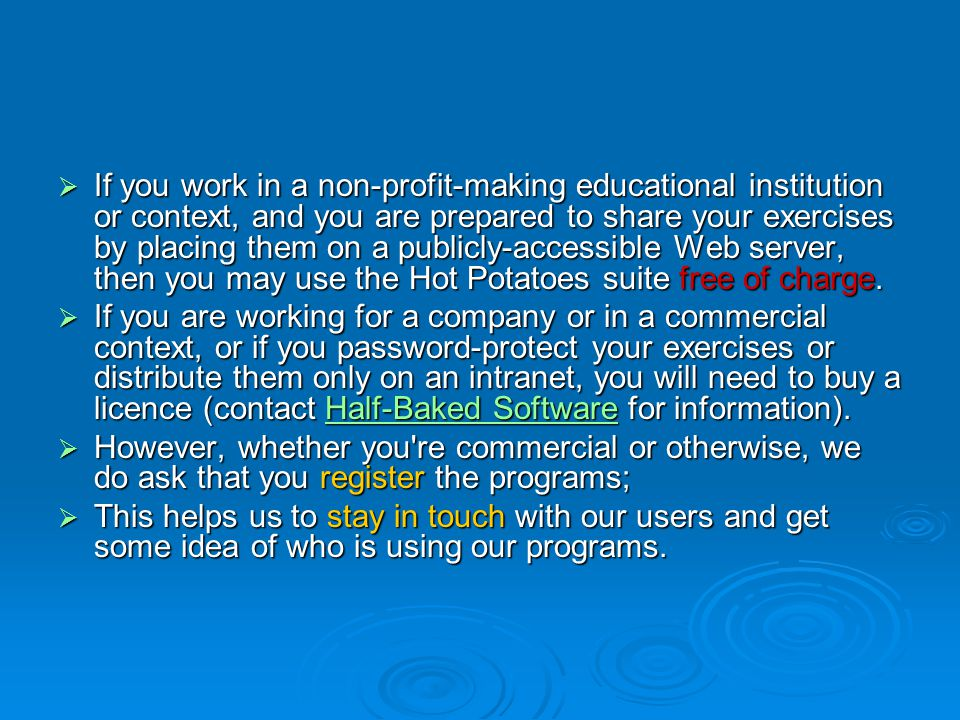  If you work in a non-profit-making educational institution or context, and you are prepared to share your exercises by placing them on a publicly-accessible Web server, then you may use the Hot Potatoes suite free of charge.