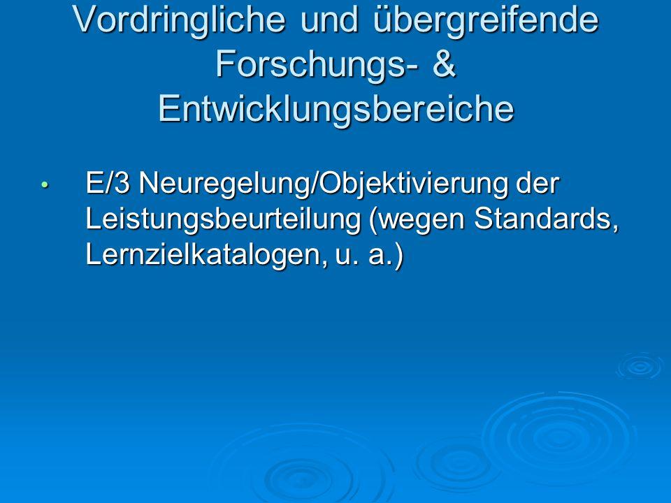 Vordringliche und übergreifende Forschungs- & Entwicklungsbereiche E/3 Neuregelung/Objektivierung der Leistungsbeurteilung (wegen Standards, Lernzielkatalogen, u.