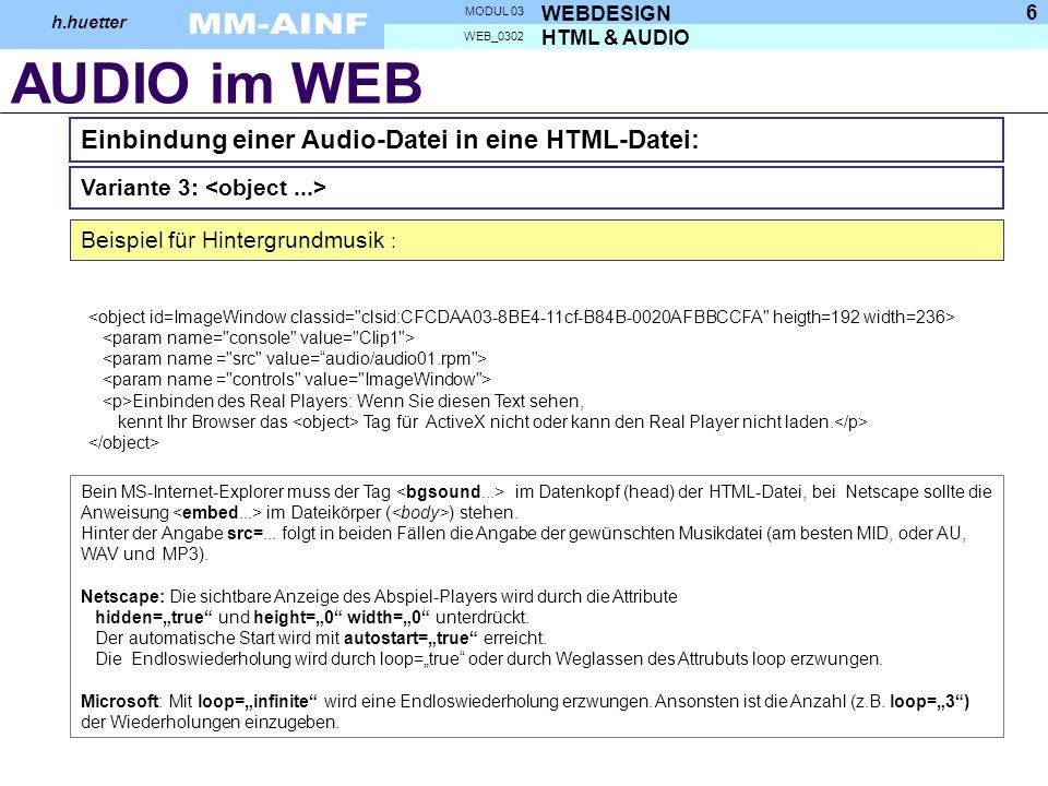 AUDIO im WEB HTML & AUDIO WEB_0302 WEBDESIGN MODUL 03 h.huetter 6 Einbindung einer Audio-Datei in eine HTML-Datei: Beispiel für Hintergrundmusik : Einbinden des Real Players: Wenn Sie diesen Text sehen, kennt Ihr Browser das Tag für ActiveX nicht oder kann den Real Player nicht laden.