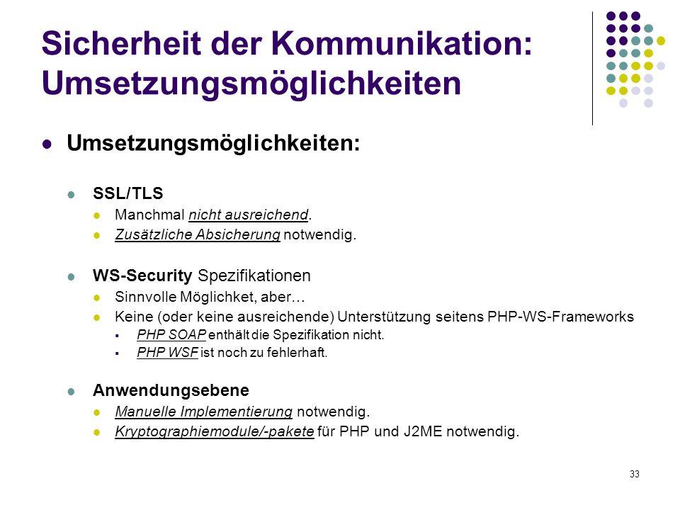 33 Sicherheit der Kommunikation: Umsetzungsmöglichkeiten Umsetzungsmöglichkeiten: SSL/TLS Manchmal nicht ausreichend. Zusätzliche Absicherung notwendi
