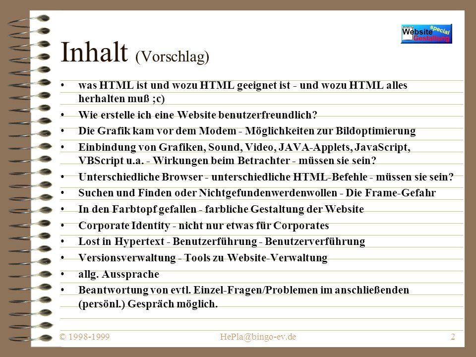 © 1998-1999HePla@bingo-ev.de2 Inhalt (Vorschlag) was HTML ist und wozu HTML geeignet ist - und wozu HTML alles herhalten muß ;c) Wie erstelle ich eine Website benutzerfreundlich.
